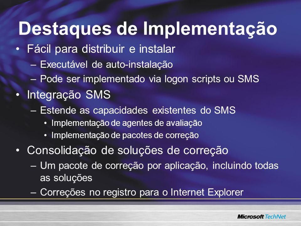 Destaques de Implementação Fácil para distribuir e instalar –Executável de auto-instalação –Pode ser implementado via logon scripts ou SMS Integração SMS –Estende as capacidades existentes do SMS Implementação de agentes de avaliação Implementação de pacotes de correção Consolidação de soluções de correção –Um pacote de correção por aplicação, incluindo todas as soluções –Correções no registro para o Internet Explorer