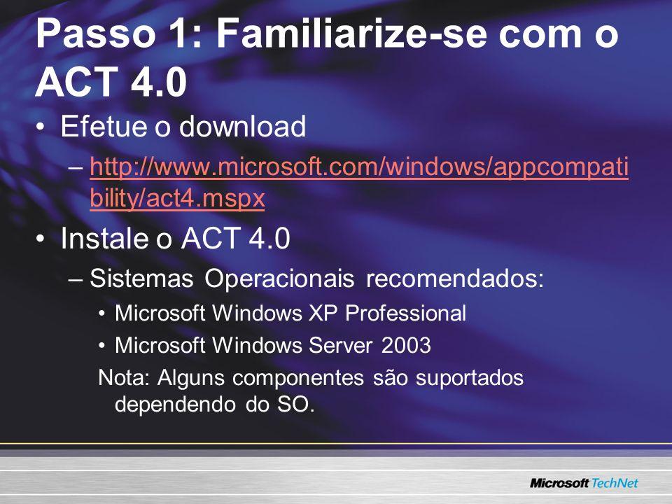 Passo 1: Familiarize-se com o ACT 4.0 Efetue o download –http://www.microsoft.com/windows/appcompati bility/act4.mspxhttp://www.microsoft.com/windows/appcompati bility/act4.mspx Instale o ACT 4.0 –Sistemas Operacionais recomendados: Microsoft Windows XP Professional Microsoft Windows Server 2003 Nota: Alguns componentes são suportados dependendo do SO.