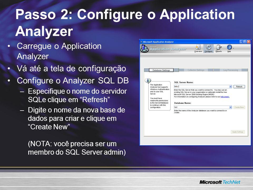 Passo 2: Configure o Application Analyzer Carregue o Application Analyzer Vá até a tela de configuração Configure o Analyzer SQL DB –Especifique o nome do servidor SQLe clique em Refresh –Digite o nome da nova base de dados para criar e clique em Create New (NOTA: você precisa ser um membro do SQL Server admin)