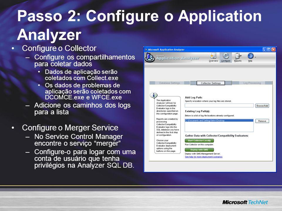Configure o Collector –Configure os compartilhamentos para coletar dados Dados de aplicação serão coletados com Collect.exe Os dados de problemas de aplicação serão coletados com DCOMCE.exe e WFCE.exe –Adicione os caminhos dos logs para a lista Configure o Merger Service –No Service Control Manager encontre o serviço merger –Configure-o para logar com uma conta de usuário que tenha privilégios na Analyzer SQL DB.