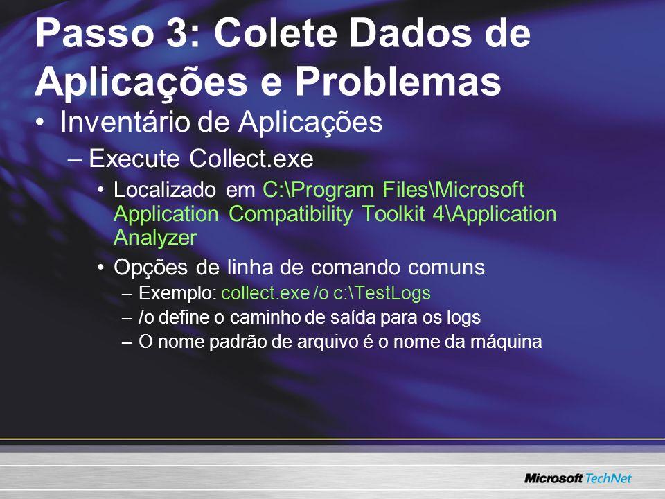 Passo 3: Colete Dados de Aplicações e Problemas Inventário de Aplicações –Execute Collect.exe Localizado em C:\Program Files\Microsoft Application Compatibility Toolkit 4\Application Analyzer Opções de linha de comando comuns –Exemplo: collect.exe /o c:\TestLogs –/o define o caminho de saída para os logs –O nome padrão de arquivo é o nome da máquina