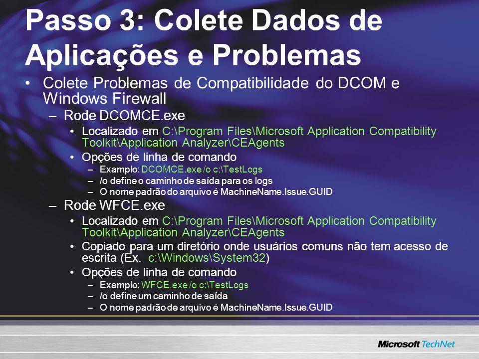 Colete Problemas de Compatibilidade do DCOM e Windows Firewall –Rode DCOMCE.exe Localizado em C:\Program Files\Microsoft Application Compatibility Toolkit\Application Analyzer\CEAgents Opções de linha de comando –Examplo: DCOMCE.exe /o c:\TestLogs –/o define o caminho de saída para os logs –O nome padrão do arquivo é MachineName.Issue.GUID –Rode WFCE.exe Localizado em C:\Program Files\Microsoft Application Compatibility Toolkit\Application Analyzer\CEAgents Copiado para um diretório onde usuários comuns não tem acesso de escrita (Ex.
