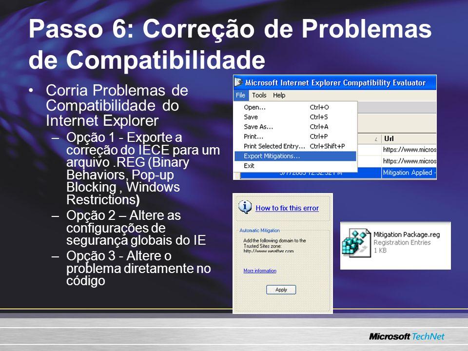 Corria Problemas de Compatibilidade do Internet Explorer –Opção 1 - Exporte a correção do IECE para um arquivo.REG (Binary Behaviors, Pop-up Blocking, Windows Restrictions) –Opção 2 – Altere as configurações de segurança globais do IE –Opção 3 - Altere o problema diretamente no código Passo 6: Correção de Problemas de Compatibilidade