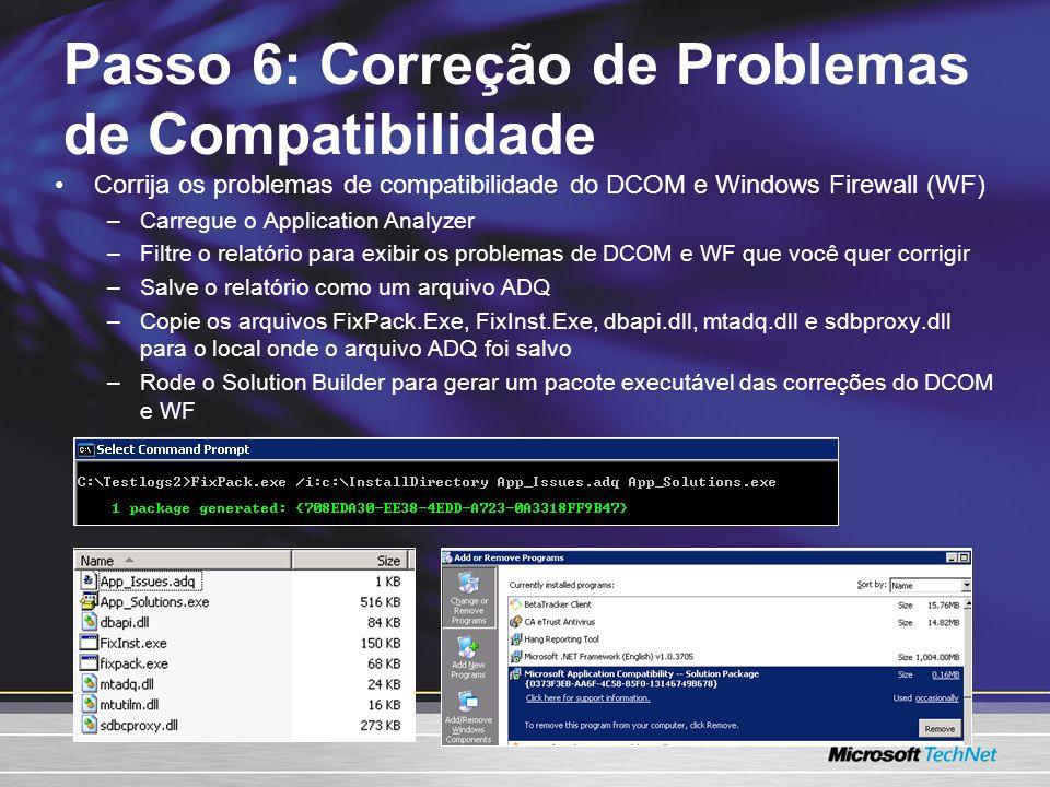 Corrija os problemas de compatibilidade do DCOM e Windows Firewall (WF) –Carregue o Application Analyzer –Filtre o relatório para exibir os problemas de DCOM e WF que você quer corrigir –Salve o relatório como um arquivo ADQ –Copie os arquivos FixPack.Exe, FixInst.Exe, dbapi.dll, mtadq.dll e sdbproxy.dll para o local onde o arquivo ADQ foi salvo –Rode o Solution Builder para gerar um pacote executável das correções do DCOM e WF Passo 6: Correção de Problemas de Compatibilidade