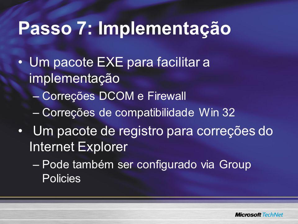 Passo 7: Implementação Um pacote EXE para facilitar a implementação –Correções DCOM e Firewall –Correções de compatibilidade Win 32 Um pacote de registro para correções do Internet Explorer –Pode também ser configurado via Group Policies