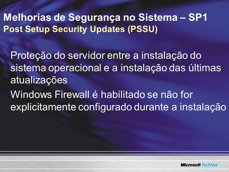 Melhorias de Segurança no Sistema – SP1 Post Setup Security Updates (PSSU) Proteção do servidor entre a instalação do sistema operacional e a instalação das últimas atualizações Windows Firewall é habilitado se não for explicitamente configurado durante a instalação