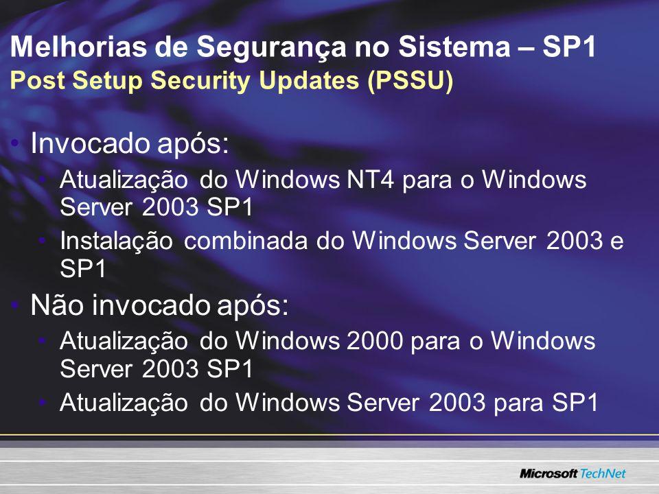 Melhorias de Segurança no Sistema – SP1 Post Setup Security Updates (PSSU) Invocado após: Atualização do Windows NT4 para o Windows Server 2003 SP1 Instalação combinada do Windows Server 2003 e SP1 Não invocado após: Atualização do Windows 2000 para o Windows Server 2003 SP1 Atualização do Windows Server 2003 para SP1