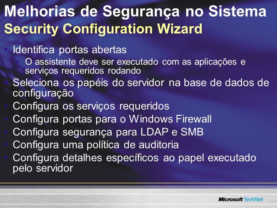 Melhorias de Segurança no Sistema Security Configuration Wizard Identifica portas abertas O assistente deve ser executado com as aplicações e serviços requeridos rodando Seleciona os papéis do servidor na base de dados de configuração Configura os serviços requeridos Configura portas para o Windows Firewall Configura segurança para LDAP e SMB Configura uma política de auditoria Configura detalhes específicos ao papel executado pelo servidor