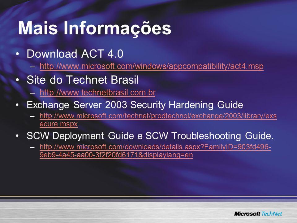 Mais Informações Download ACT 4.0 –http://www.microsoft.com/windows/appcompatibility/act4.msphttp://www.microsoft.com/windows/appcompatibility/act4.msp Site do Technet Brasil –http://www.technetbrasil.com.brhttp://www.technetbrasil.com.br Exchange Server 2003 Security Hardening Guide –http://www.microsoft.com/technet/prodtechnol/exchange/2003/library/exs ecure.mspxhttp://www.microsoft.com/technet/prodtechnol/exchange/2003/library/exs ecure.mspx SCW Deployment Guide e SCW Troubleshooting Guide.