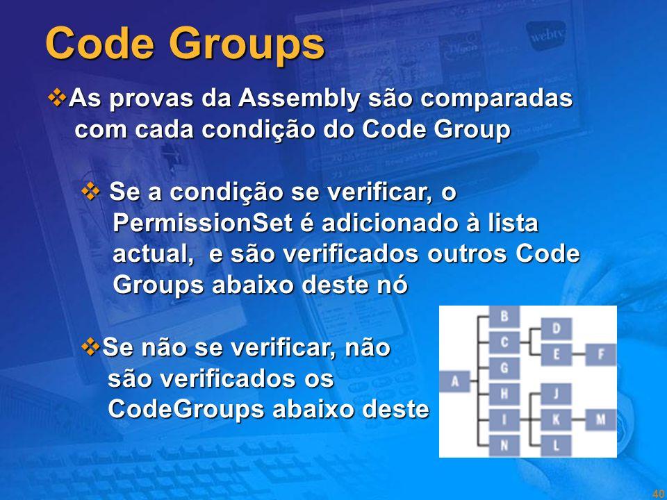 39 Evidence Based Security Code Groups (determinam a policy) Um Code Group tem 2 atributos Um Code Group tem 2 atributos Condição Membership Condição