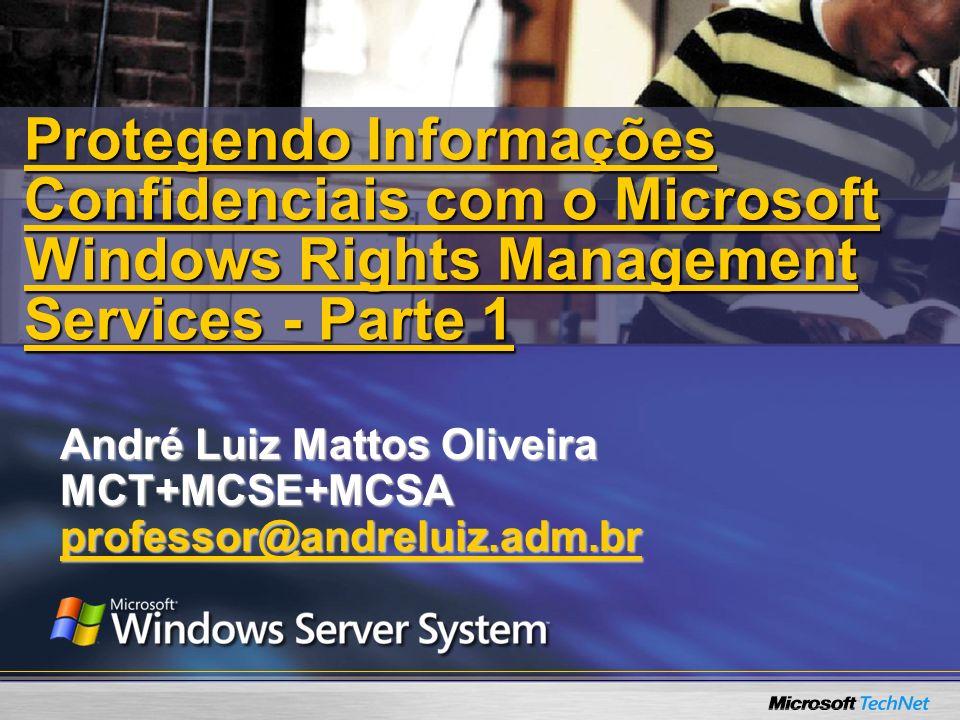 André Luiz Mattos Oliveira MCT+MCSE+MCSAprofessor@andreluiz.adm.br Protegendo Informações Confidenciais com o Microsoft Windows Rights Management Serv