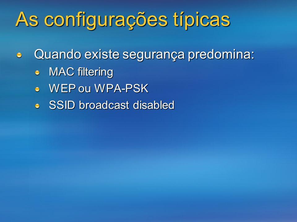 As configurações típicas Quando existe segurança predomina: MAC filtering WEP ou WPA-PSK SSID broadcast disabled