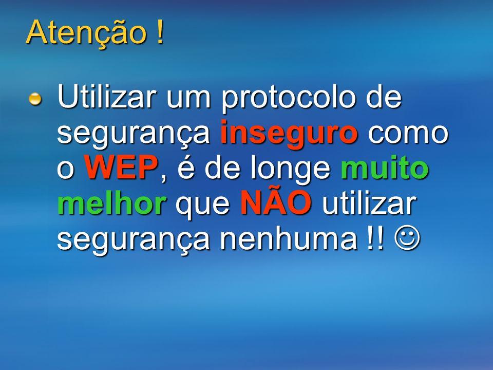 Atenção ! Utilizar um protocolo de segurança inseguro como o WEP, é de longe muito melhor que NÃO utilizar segurança nenhuma !! Utilizar um protocolo
