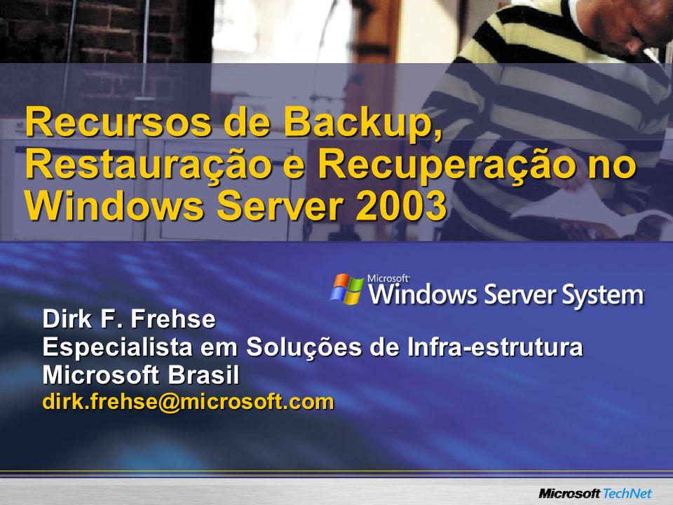 Dirk F. Frehse Especialista em Soluções de Infra-estrutura Microsoft Brasil dirk.frehse@microsoft.com Recursos de Backup, Restauração e Recuperação no
