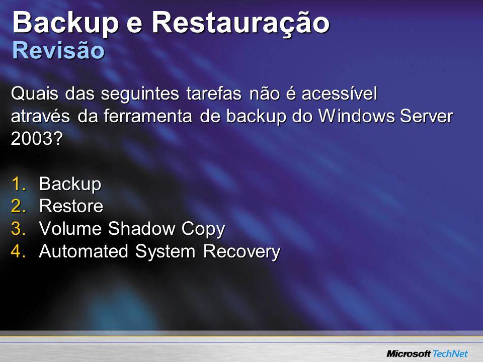 Backup e Restauração Revisão Quais das seguintes tarefas não é acessível através da ferramenta de backup do Windows Server 2003? 1.Backup 2.Restore 3.