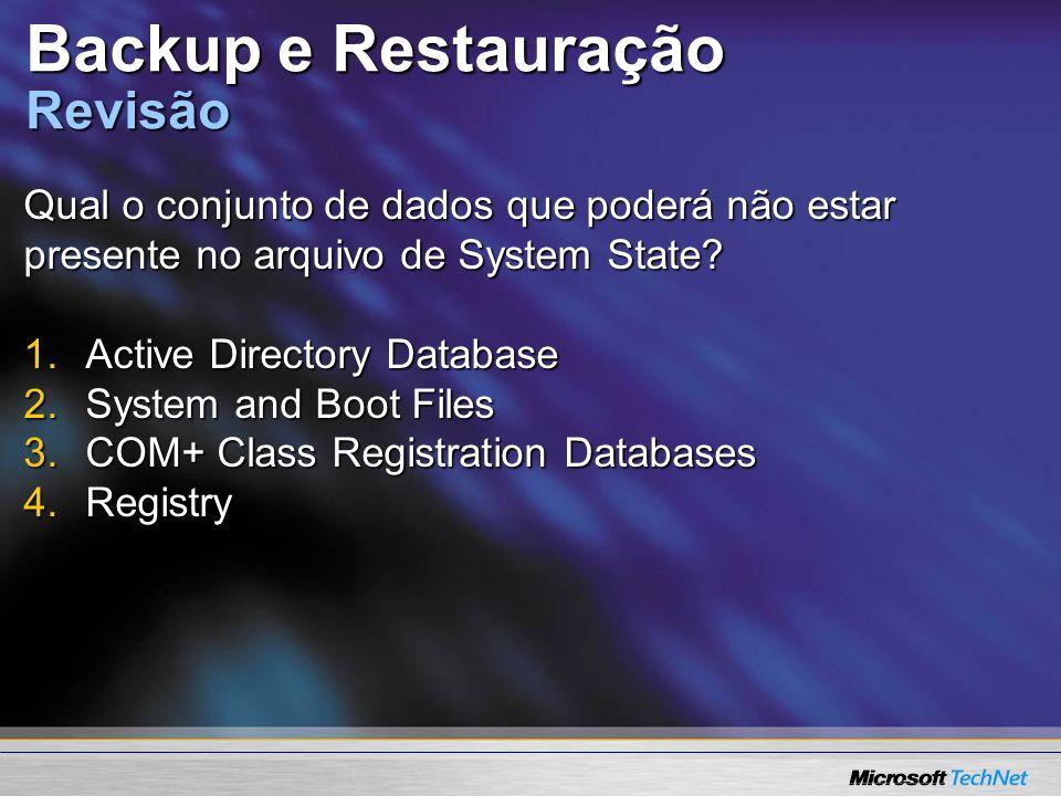 Backup e Restauração Revisão Qual o conjunto de dados que poderá não estar presente no arquivo de System State? 1.Active Directory Database 2.System a