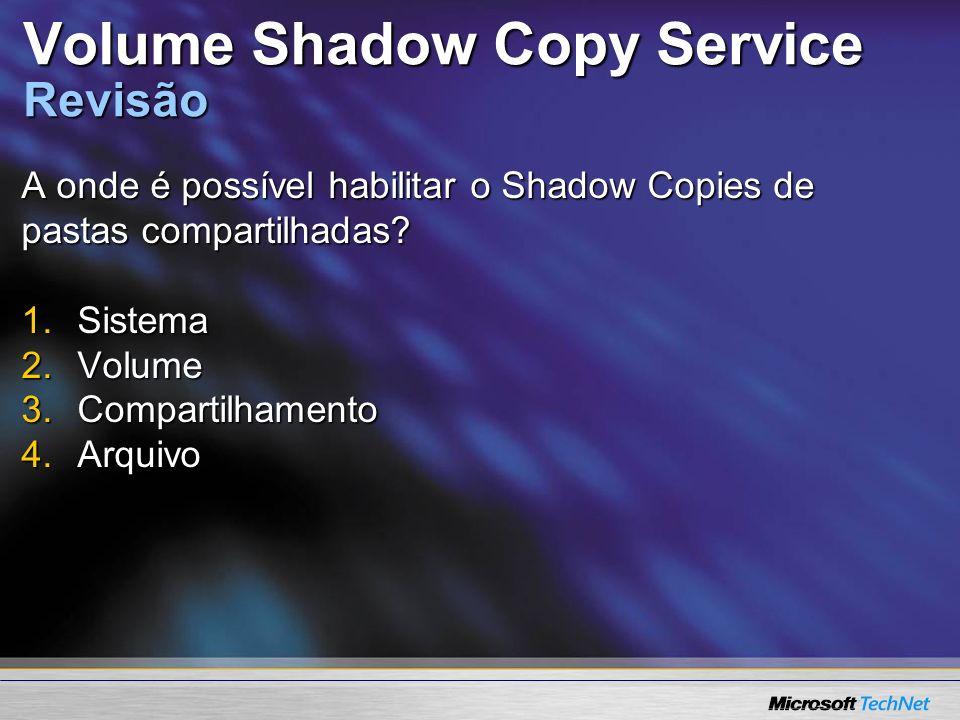 Volume Shadow Copy Service Revisão A onde é possível habilitar o Shadow Copies de pastas compartilhadas? 1.Sistema 2.Volume 3.Compartilhamento 4.Arqui
