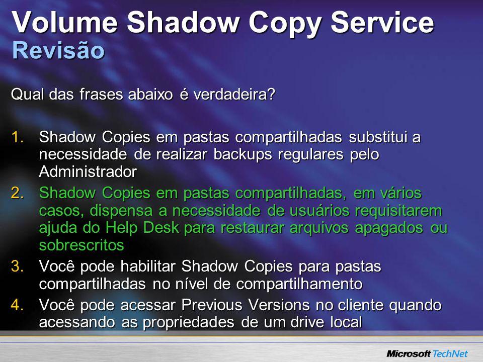 Volume Shadow Copy Service Revisão Qual das frases abaixo é verdadeira? 1.Shadow Copies em pastas compartilhadas substitui a necessidade de realizar b