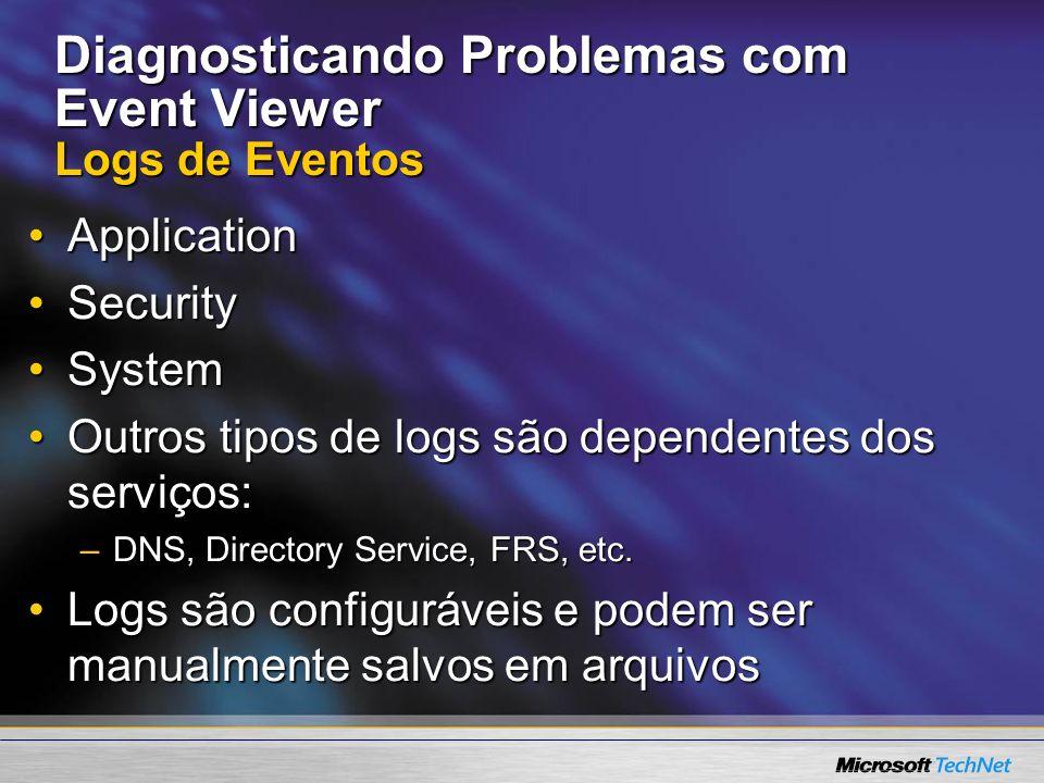 Diagnosticando Problemas com Event Viewer Logs de Eventos ApplicationApplication SecuritySecurity SystemSystem Outros tipos de logs são dependentes do