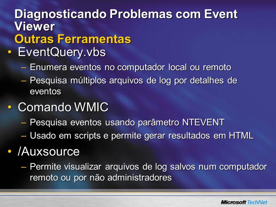 Diagnosticando Problemas com Event Viewer Outras Ferramentas EventQuery.vbsEventQuery.vbs –Enumera eventos no computador local ou remoto –Pesquisa múl