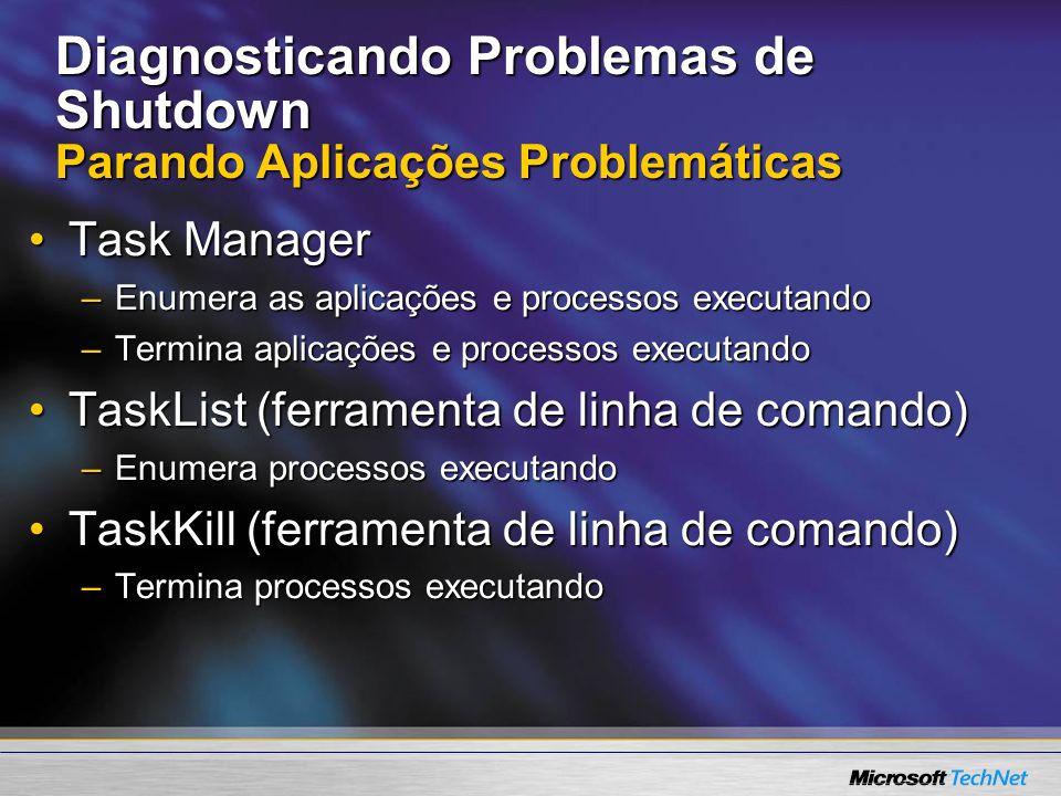 Diagnosticando Problemas de Shutdown Parando Aplicações Problemáticas Task ManagerTask Manager –Enumera as aplicações e processos executando –Termina
