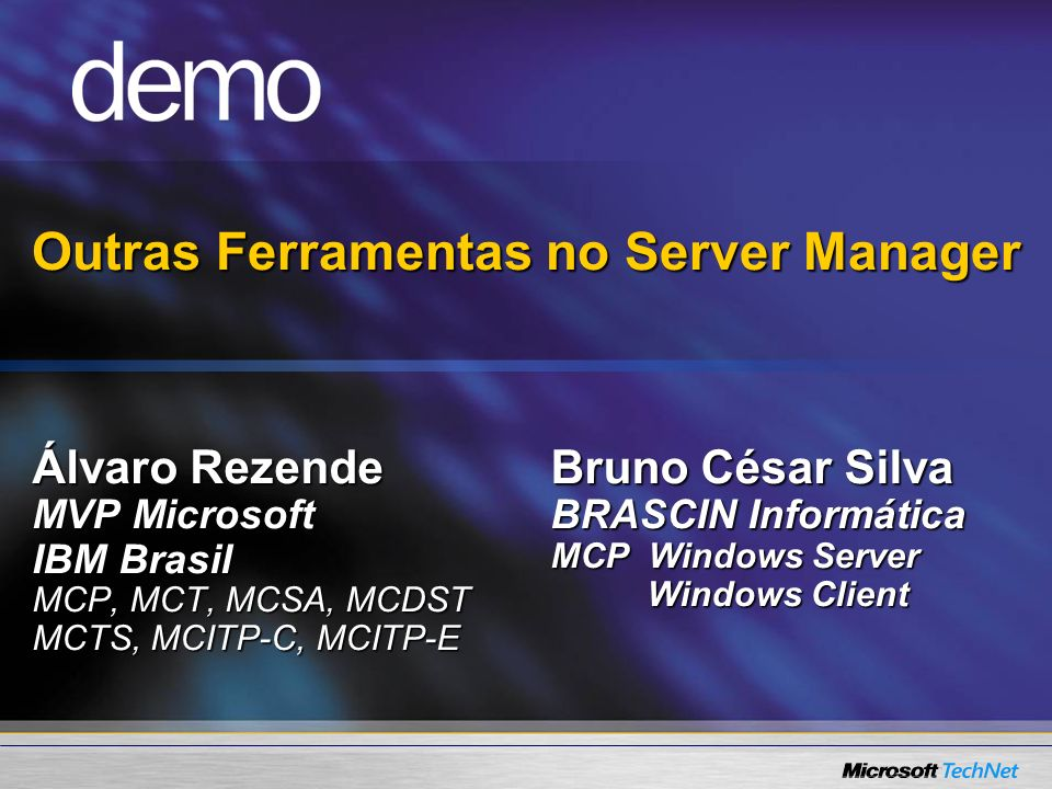 Outras Ferramentas no Server Manager Álvaro Rezende MVP Microsoft IBM Brasil MCP, MCT, MCSA, MCDST MCTS, MCITP-C, MCITP-E Bruno César Silva BRASCIN Informática MCP Windows Server Windows Client Windows Client