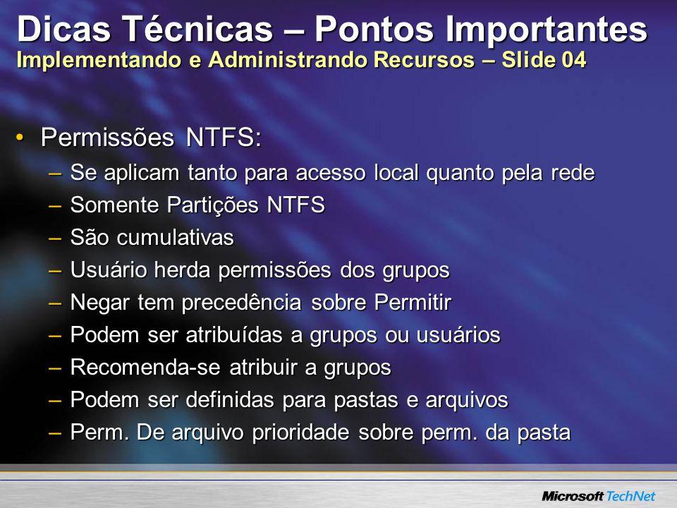Dicas Técnicas – Pontos Importantes Implementando e Administrando Recursos – Slide 04 Permissões NTFS:Permissões NTFS: –Se aplicam tanto para acesso l