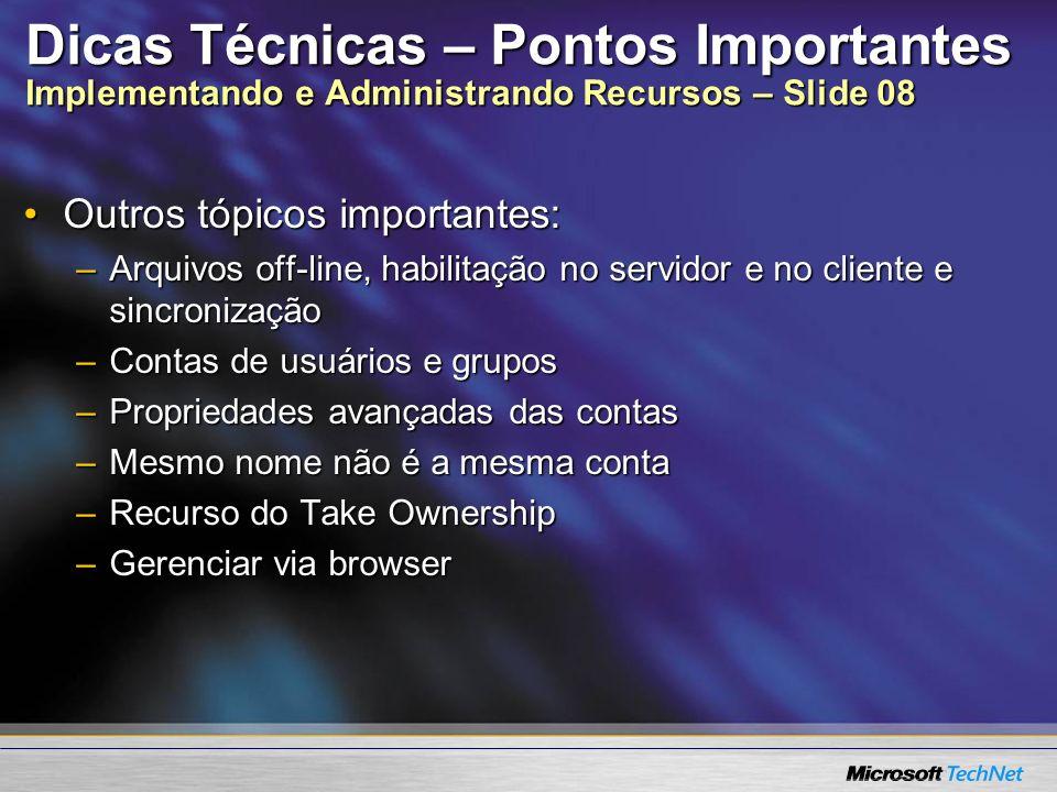 Dicas Técnicas – Pontos Importantes Implementando e Administrando Recursos – Slide 08 Outros tópicos importantes:Outros tópicos importantes: –Arquivos