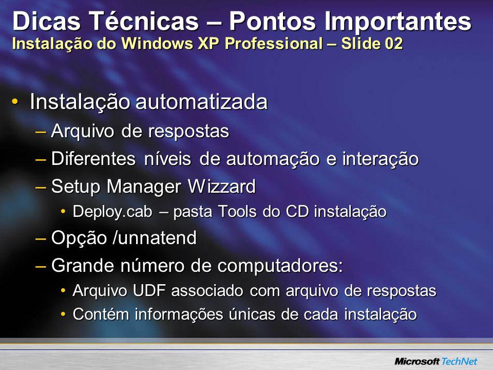 Dicas Técnicas – Pontos Importantes Instalação do Windows XP Professional – Slide 03 RIS – Remote Installation ServicesRIS – Remote Installation Services Instalação Baseada em ImagensInstalação Baseada em Imagens Servidor RIS – 2000 Server ou Server 2003Servidor RIS – 2000 Server ou Server 2003 Partição NTFS compartilhada na redePartição NTFS compartilhada na rede Para novas instalações – não faz UpgradePara novas instalações – não faz Upgrade Pode dar o boot pela rede – padrão PXE (Pré-boot Execution Environment)Pode dar o boot pela rede – padrão PXE (Pré-boot Execution Environment)