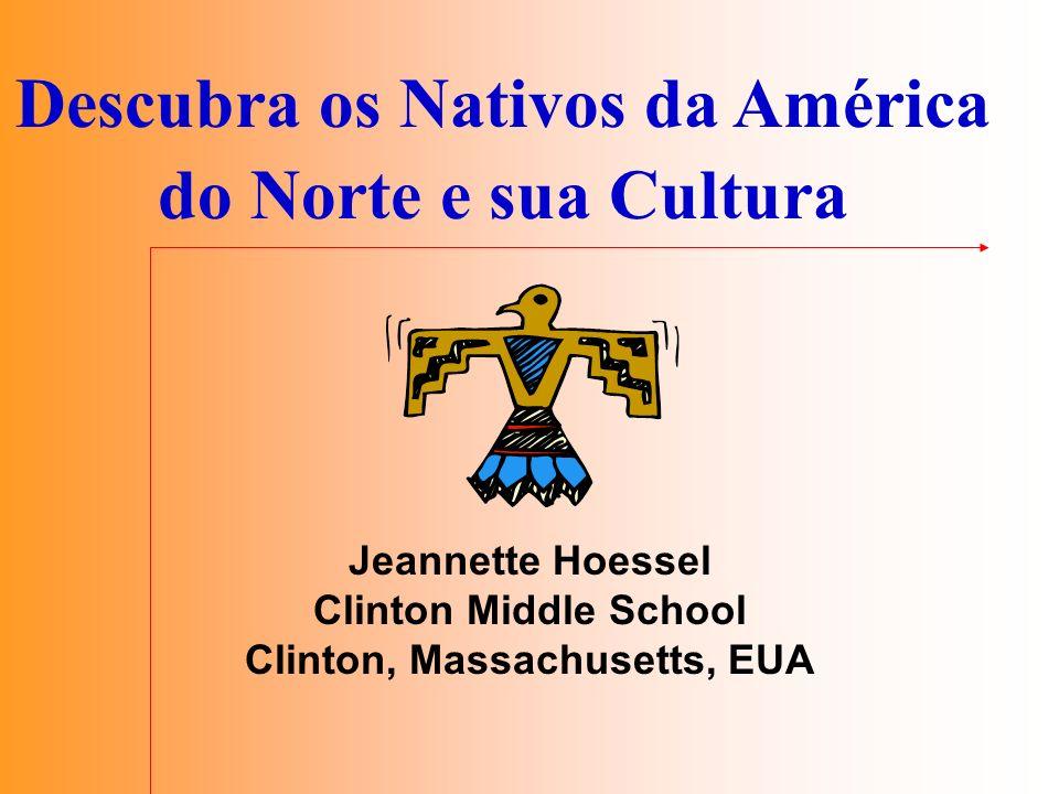 Descubra os Nativos da América do Norte e sua Cultura Jeannette Hoessel Clinton Middle School Clinton, Massachusetts, EUA