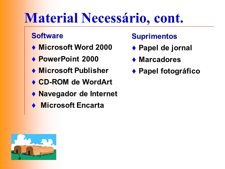 Material Necessário, cont. Software Microsoft Word 2000 PowerPoint 2000 Microsoft Publisher CD-ROM de WordArt Navegador de Internet Microsoft Encarta