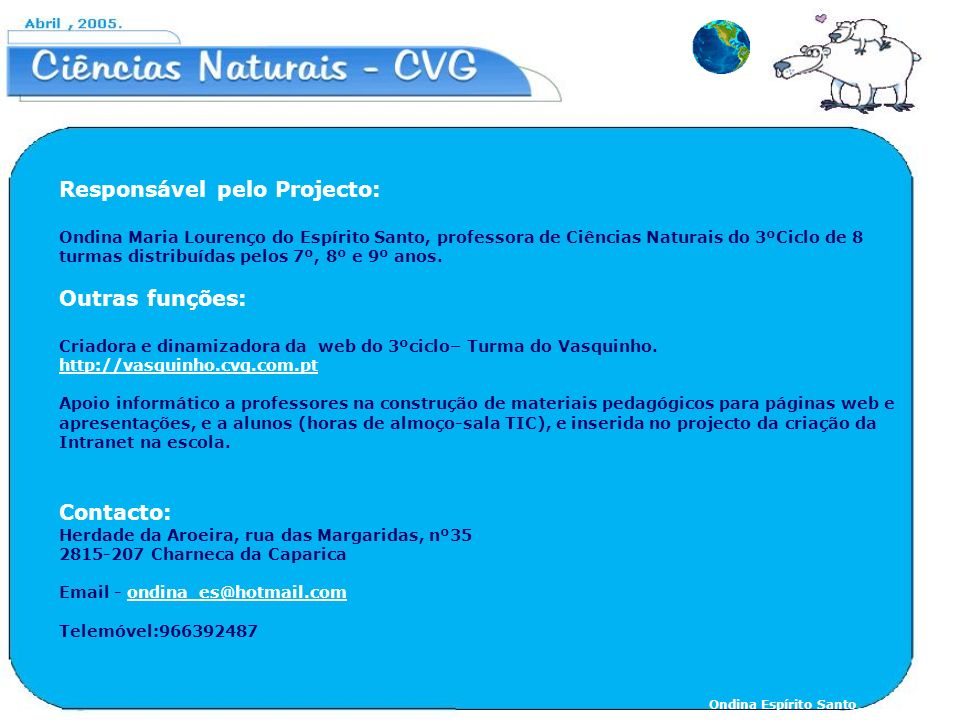 Responsável pelo Projecto: Ondina Maria Lourenço do Espírito Santo, professora de Ciências Naturais do 3ºCiclo de 8 turmas distribuídas pelos 7º, 8º e