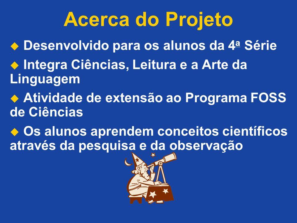 Acerca do Projeto Desenvolvido para os alunos da 4 a Série Integra Ciências, Leitura e a Arte da Linguagem Atividade de extensão ao Programa FOSS de Ciências Os alunos aprendem conceitos científicos através da pesquisa e da observação