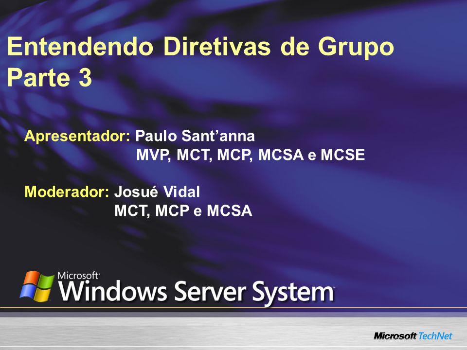 Entendendo Diretivas de Grupo Parte 3 Apresentador: Paulo Santanna MVP, MCT, MCP, MCSA e MCSE Moderador: Josué Vidal MCT, MCP e MCSA