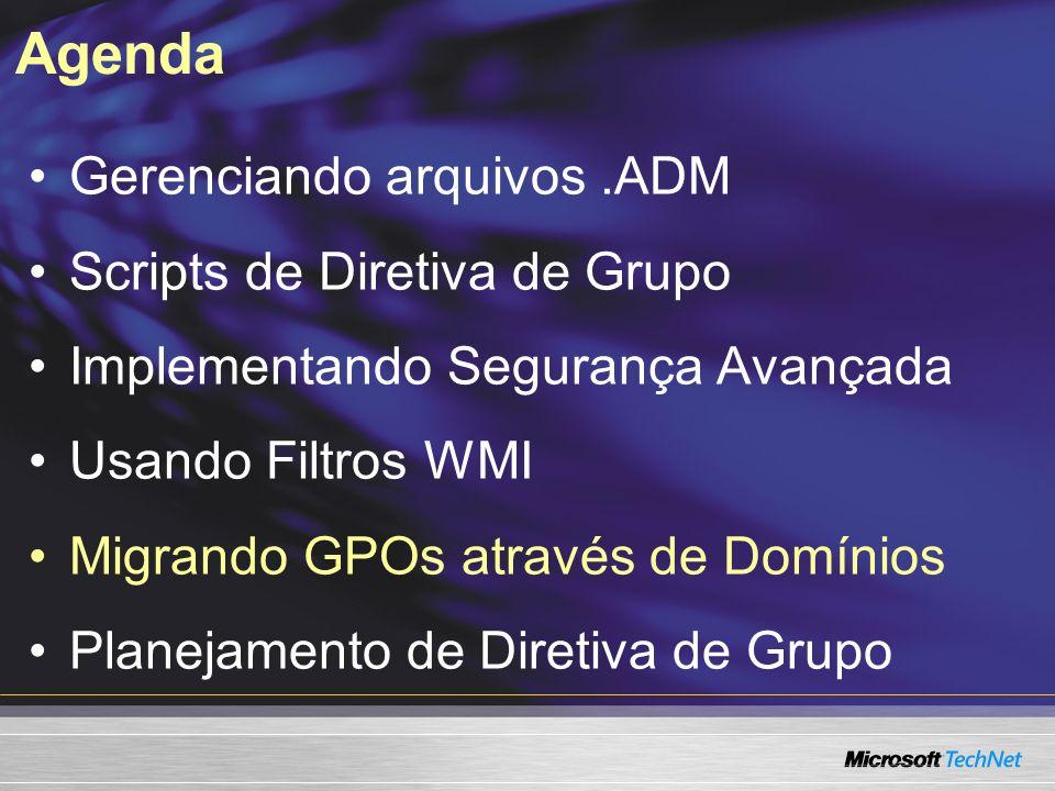 Agenda Gerenciando arquivos.ADM Scripts de Diretiva de Grupo Implementando Segurança Avançada Usando Filtros WMI Migrando GPOs através de Domínios Planejamento de Diretiva de Grupo