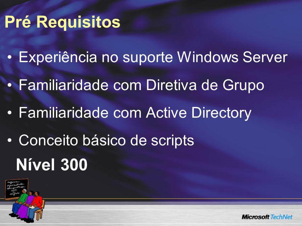 Pré Requisitos Experiência no suporte Windows Server Familiaridade com Diretiva de Grupo Familiaridade com Active Directory Conceito básico de scripts Nível 300