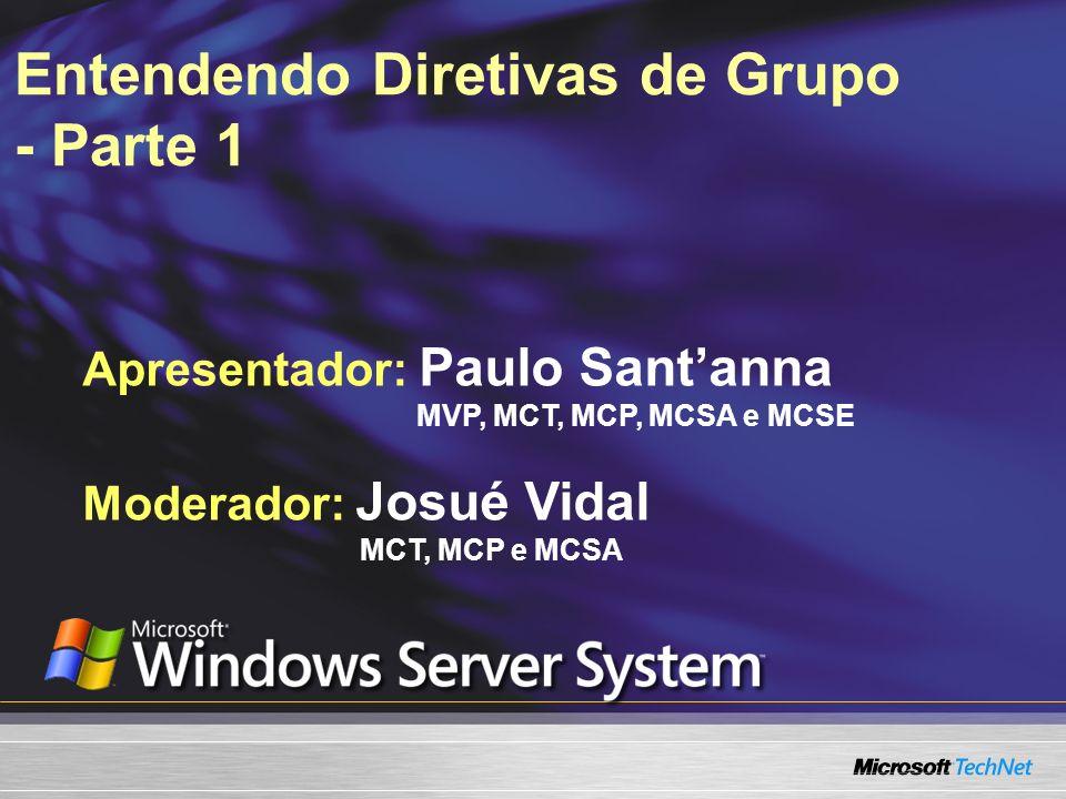 Entendendo Diretivas de Grupo - Parte 1 Apresentador: Paulo Santanna MVP, MCT, MCP, MCSA e MCSE Moderador: Josué Vidal MCT, MCP e MCSA