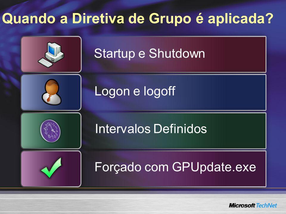 Quando a Diretiva de Grupo é aplicada? Startup e Shutdown Logon e logoff Intervalos Definidos Forçado com GPUpdate.exe