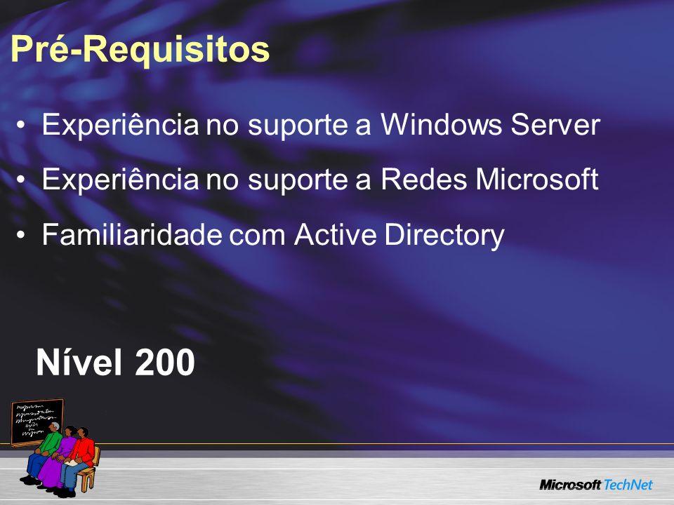 Pré-Requisitos Nível 200 Experiência no suporte a Windows Server Experiência no suporte a Redes Microsoft Familiaridade com Active Directory