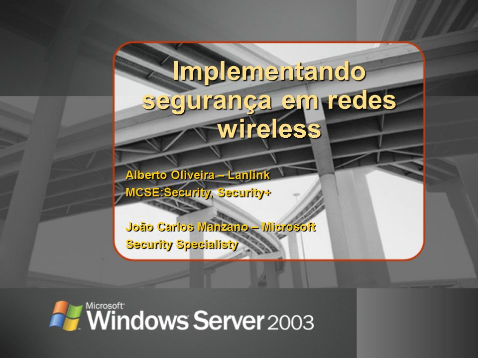 Implementando segurança em redes wireless Alberto Oliveira – Lanlink MCSE:Security, Security+ João Carlos Manzano – Microsoft Security Specialisty