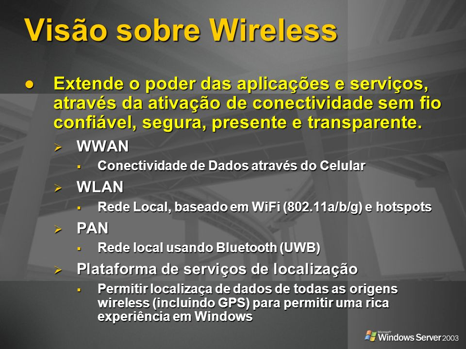 Visão sobre Wireless Extende o poder das aplicações e serviços, através da ativação de conectividade sem fio confiável, segura, presente e transparent