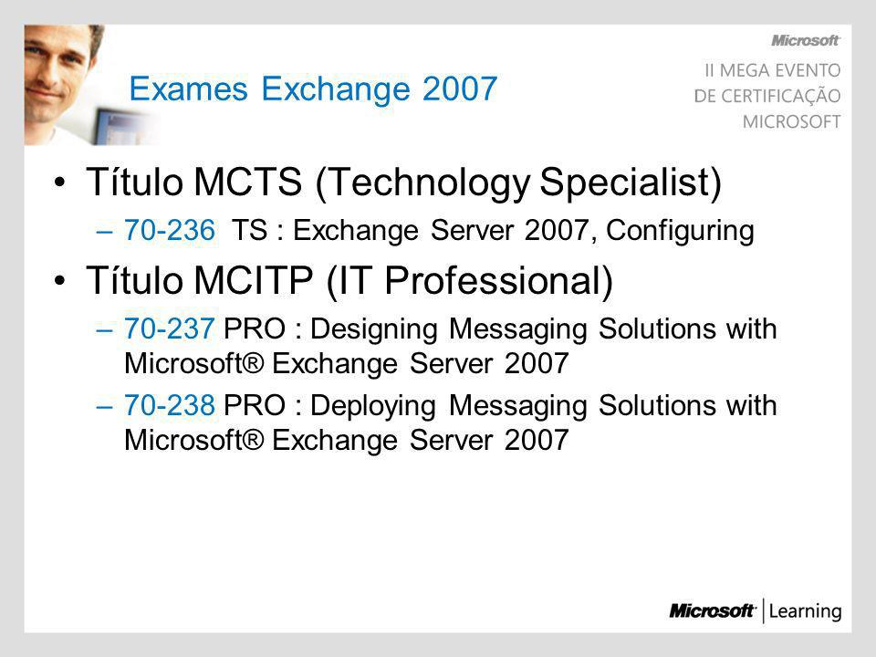 Exames Exchange 2007 Título MCTS (Technology Specialist) –70-236 TS : Exchange Server 2007, Configuring Título MCITP (IT Professional) –70-237 PRO : D