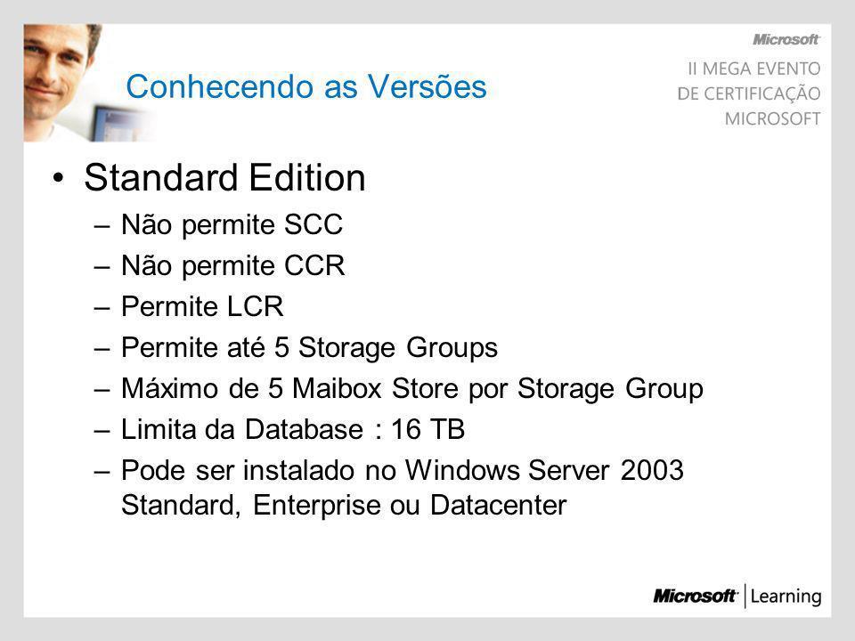 Conhecendo as Versões Standard Edition –Não permite SCC –Não permite CCR –Permite LCR –Permite até 5 Storage Groups –Máximo de 5 Maibox Store por Stor