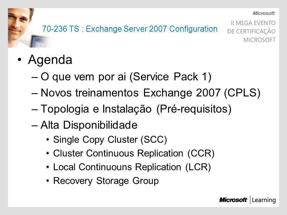 70-236 TS : Exchange Server 2007 Configuration Agenda –O que vem por ai (Service Pack 1) –Novos treinamentos Exchange 2007 (CPLS) –Topologia e Instala