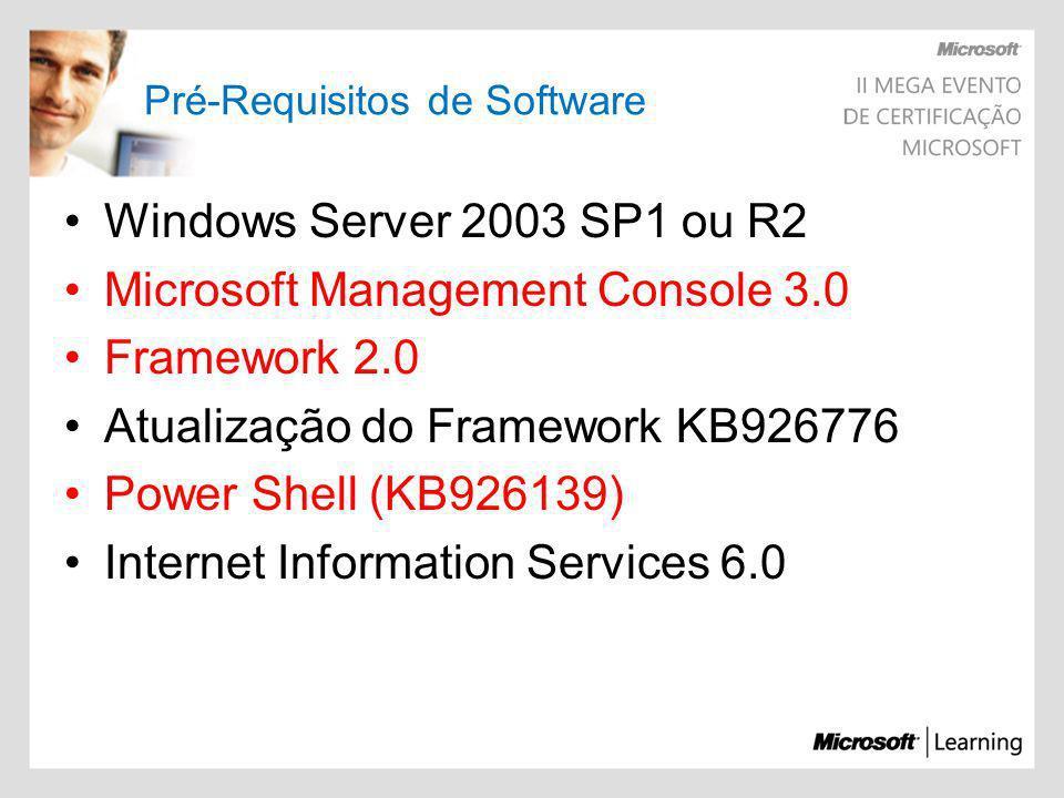 Pré-Requisitos de Software Windows Server 2003 SP1 ou R2 Microsoft Management Console 3.0 Framework 2.0 Atualização do Framework KB926776 Power Shell