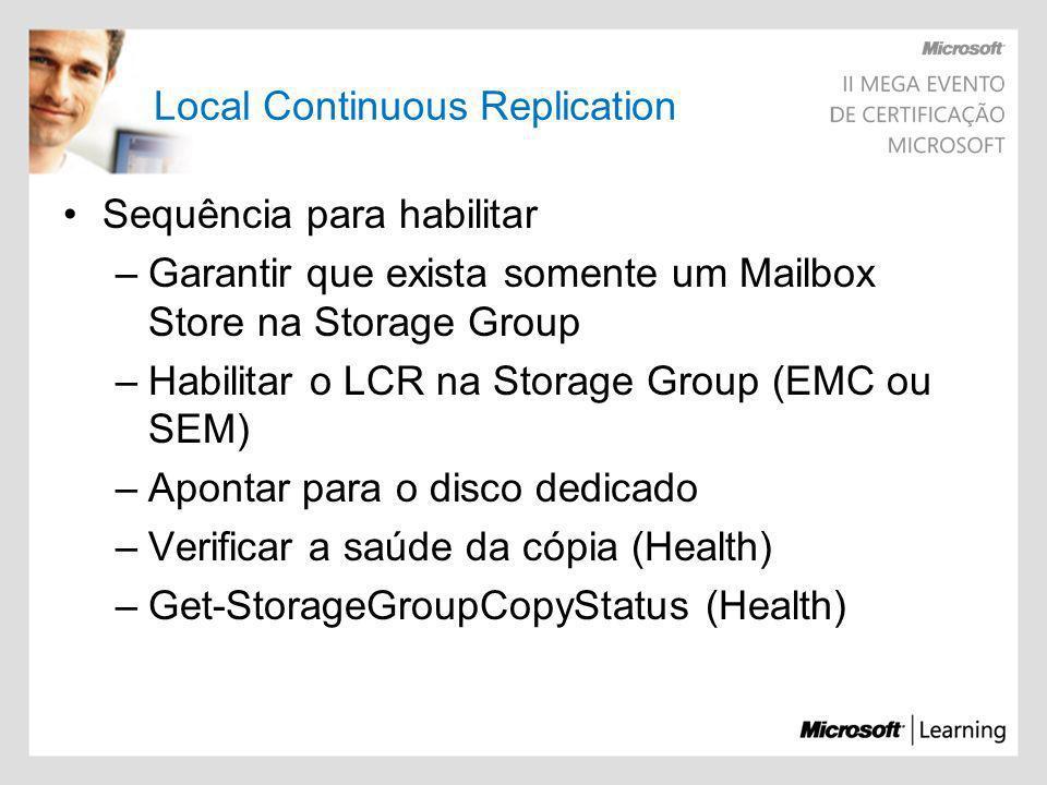 Local Continuous Replication Sequência para habilitar –Garantir que exista somente um Mailbox Store na Storage Group –Habilitar o LCR na Storage Group