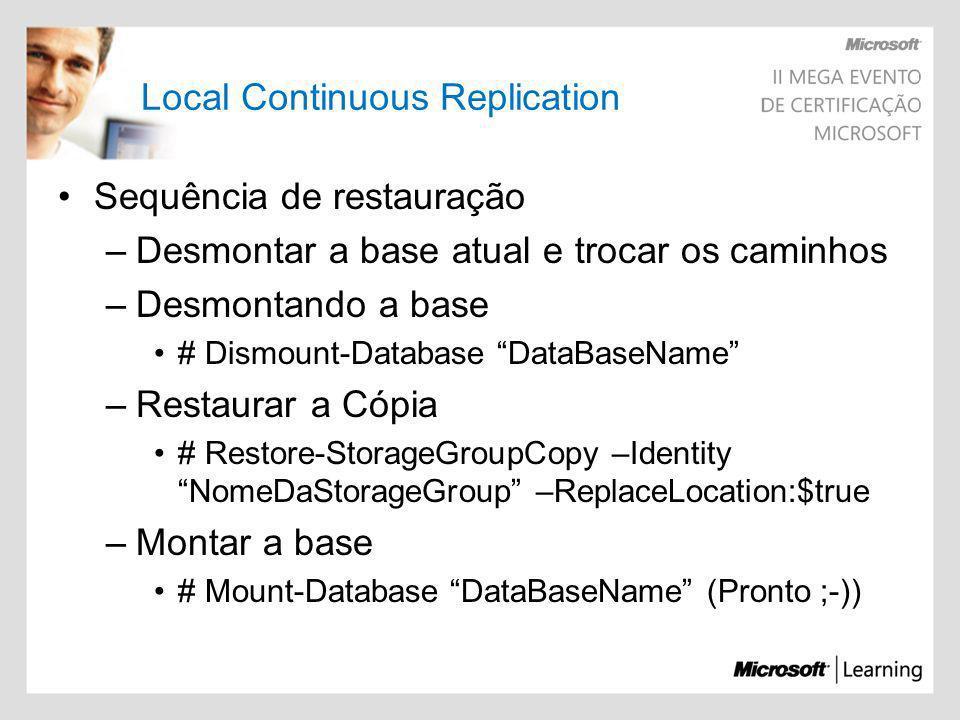 Local Continuous Replication Sequência de restauração –Desmontar a base atual e trocar os caminhos –Desmontando a base # Dismount-Database DataBaseNam