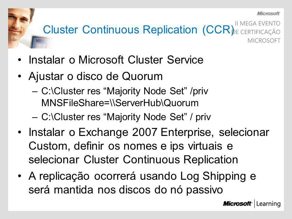 Cluster Continuous Replication (CCR) Instalar o Microsoft Cluster Service Ajustar o disco de Quorum –C:\Cluster res Majority Node Set /priv MNSFileSha