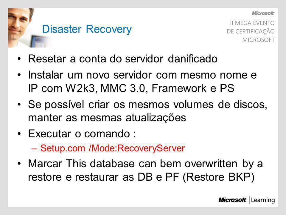 Disaster Recovery Resetar a conta do servidor danificado Instalar um novo servidor com mesmo nome e IP com W2k3, MMC 3.0, Framework e PS Se possível c