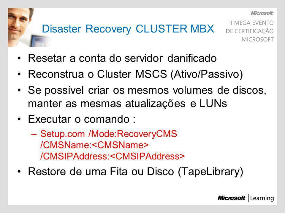 Disaster Recovery CLUSTER MBX Resetar a conta do servidor danificado Reconstrua o Cluster MSCS (Ativo/Passivo) Se possível criar os mesmos volumes de